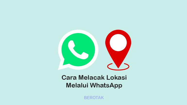 Cara Melacak Lokasi Keberadaan Seseorang Melalui WhatsApp