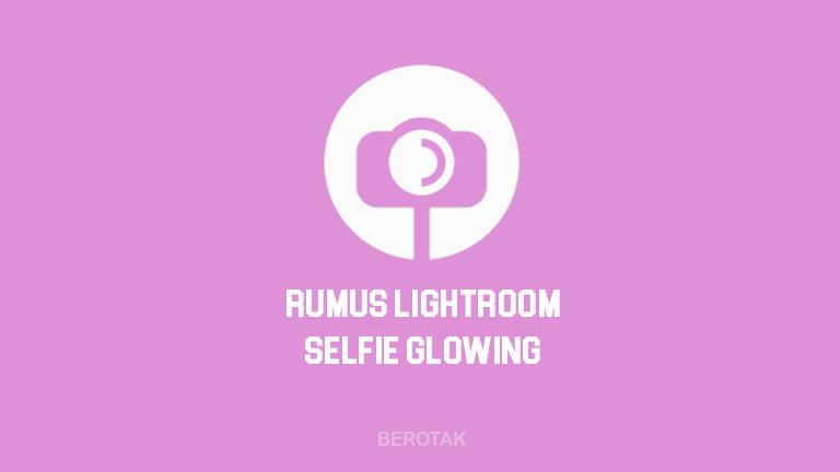 Preset & Rumus Lightroom Selfie Glowing ala Selebgram Terbaru 2021