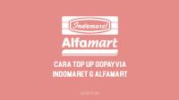 Cara Isi GoPay di Indomaret & Alfamart untuk Top Up Saldo GoPay di Indomaret & Alfamart