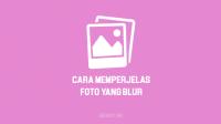 Cara Memperjelas Foto yang Blur Tanpa Aplikasi Secara Online dan dengan aplikasi di HP Android, iPhone & Laptop atau PC Komputer
