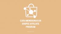 Cara Menggunakan Shopee Affiliate Program Terbaru 2021